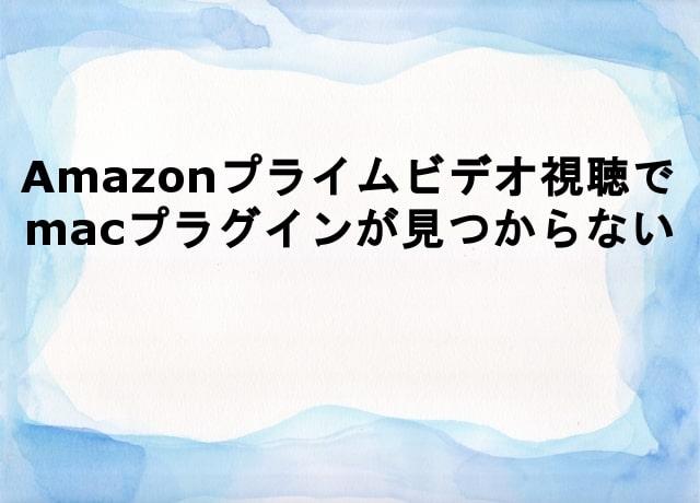 Amazonプライムビデオ、macプラグインが見つからない時の対処方法